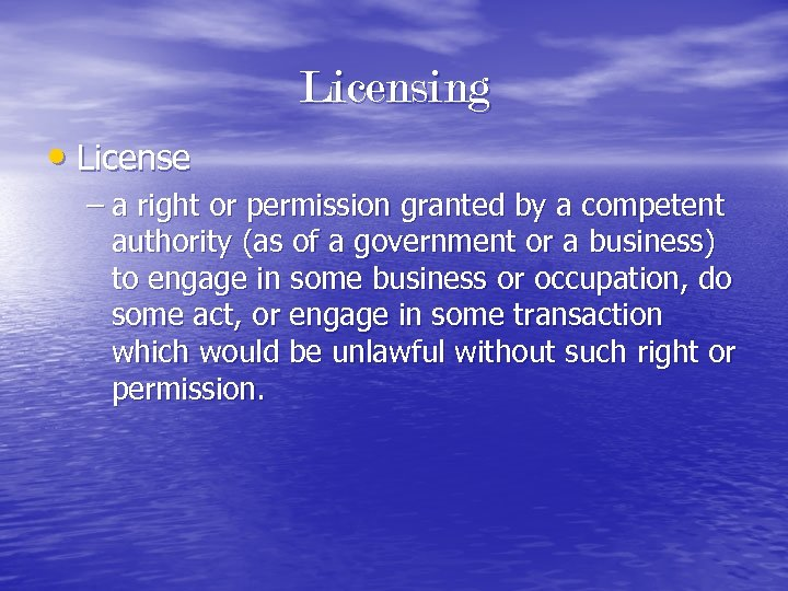 Licensing • License – a right or permission granted by a competent authority (as