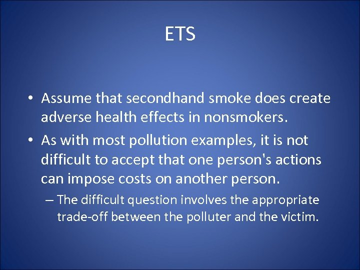 ETS • Assume that secondhand smoke does create adverse health effects in nonsmokers. •