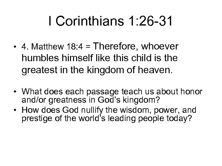 I Corinthians 1: 26 -31 • 4. Matthew 18: 4 = Therefore, whoever humbles