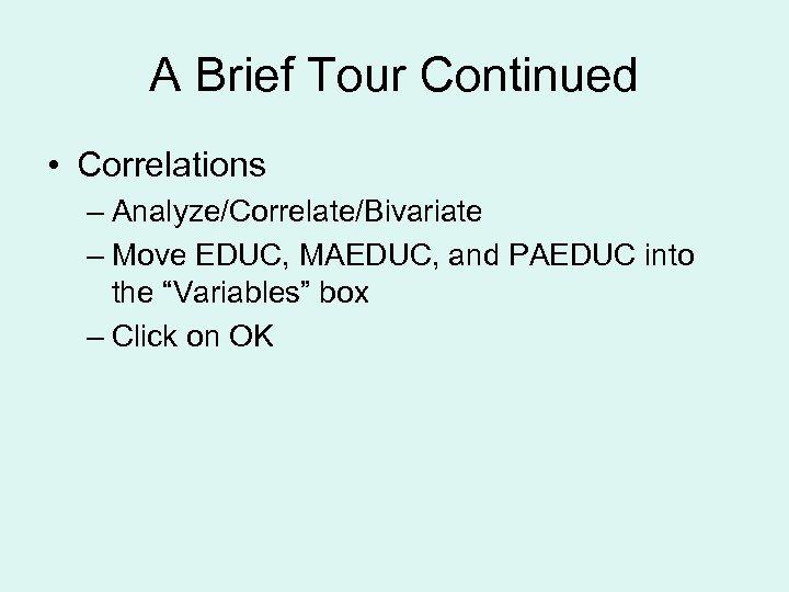 A Brief Tour Continued • Correlations – Analyze/Correlate/Bivariate – Move EDUC, MAEDUC, and PAEDUC