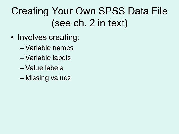 Creating Your Own SPSS Data File (see ch. 2 in text) • Involves creating: