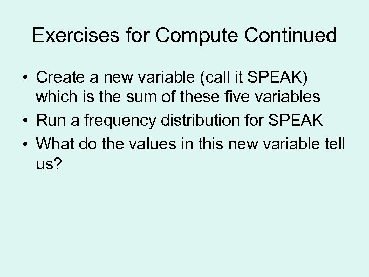 Exercises for Compute Continued • Create a new variable (call it SPEAK) which is