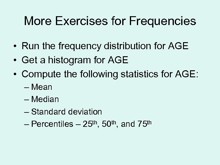 More Exercises for Frequencies • Run the frequency distribution for AGE • Get a