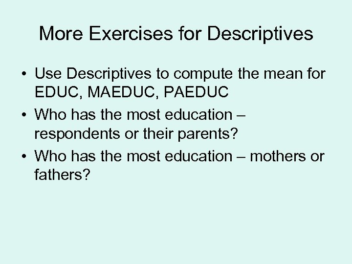 More Exercises for Descriptives • Use Descriptives to compute the mean for EDUC, MAEDUC,