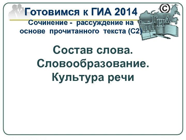 Готовимся к ГИА 2014 Сочинение - рассуждение на основе прочитанного текста (С 2) Состав