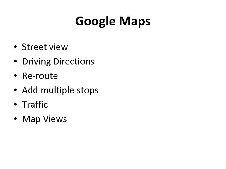 Google Maps • • • Street view Driving Directions Re-route Add multiple stops Traffic