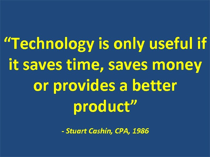 """""""Technology is only useful if it saves time, saves money or provides a better"""