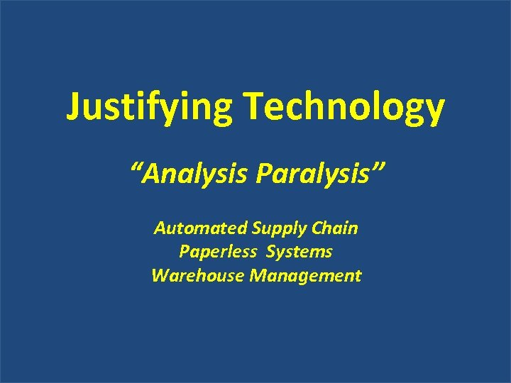 """Justifying Technology """"Analysis Paralysis"""" Automated Supply Chain Paperless Systems Warehouse Management"""
