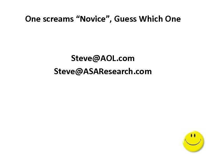 "One screams ""Novice"", Guess Which One Steve@AOL. com Steve@ASAResearch. com"