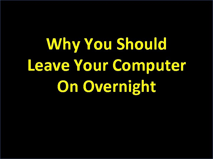 Why You Should Leave Your Computer On Overnight