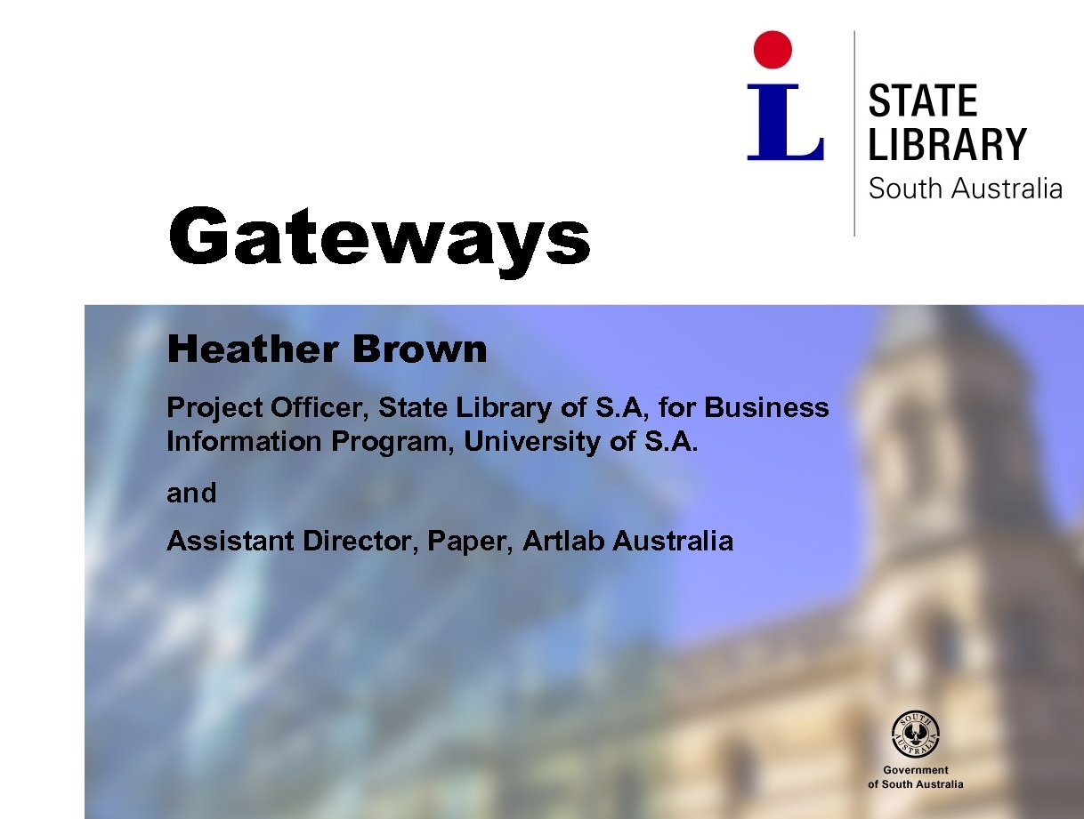 Gateways Heather Brown Project Officer, State Library of S. A, for Business Information Program,