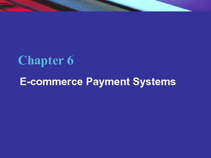 Chapter 6 E-commerce Payment Systems Copyright © 2007 Pearson Education, Inc. 2