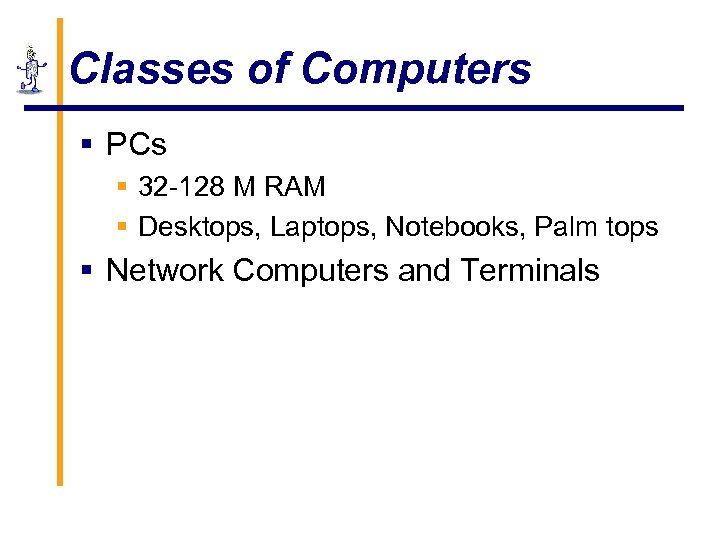 Classes of Computers § PCs § 32 -128 M RAM § Desktops, Laptops, Notebooks,