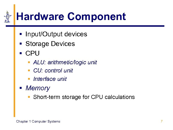 Hardware Component § Input/Output devices § Storage Devices § CPU § ALU: arithmetic/logic unit