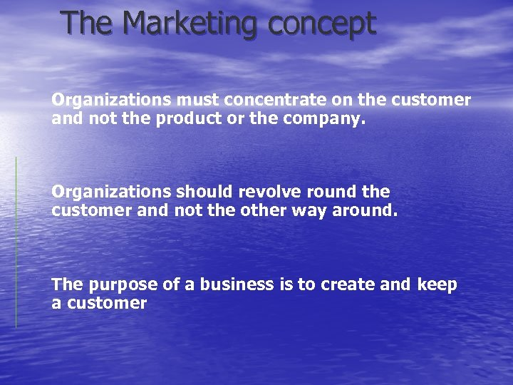 The Marketing concept Organizations must concentrate on the customer and not the product or