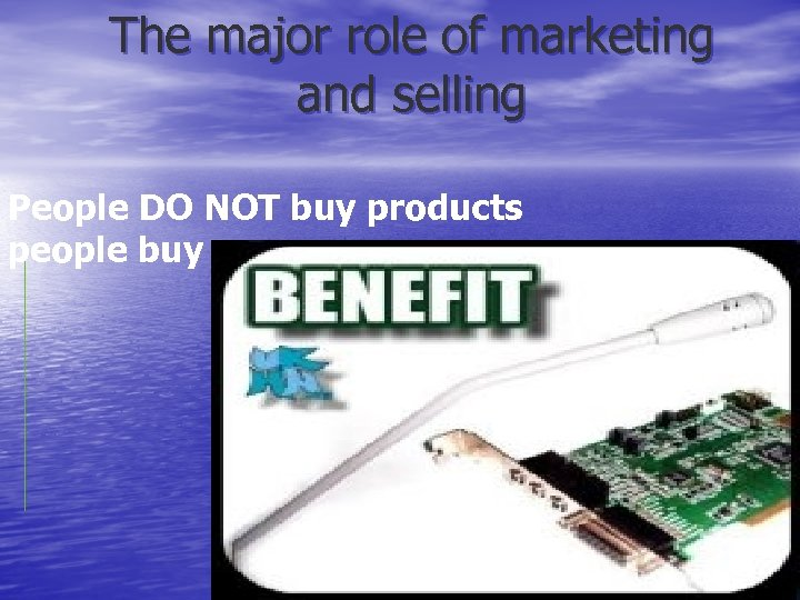 The major role of marketing and selling People DO NOT buy products people buy