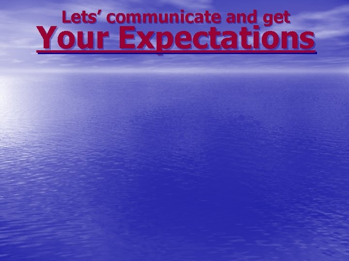 Lets' communicate and get Your Expectations