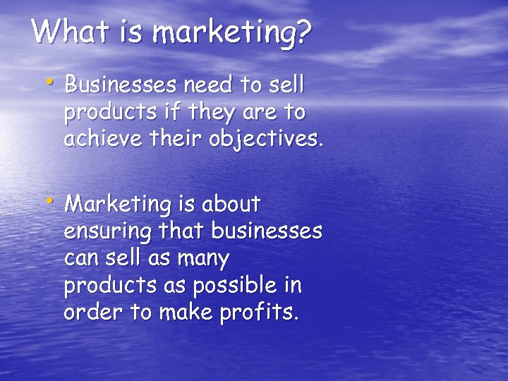 What is marketing? • Businesses need to sell products if they are to achieve