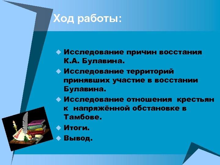 Ход работы: u Исследование причин восстания К. А. Булавина. u Исследование территорий принявших участие