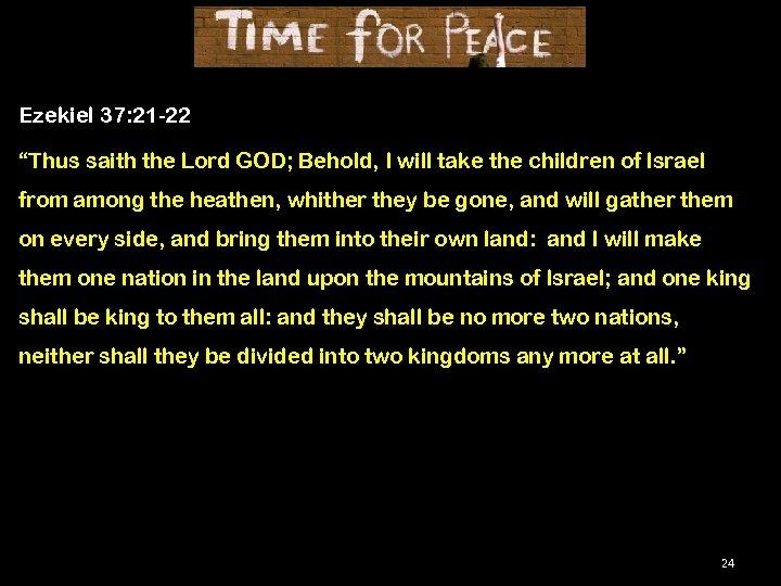 "Ezekiel 37: 21 -22 ""Thus saith the Lord GOD; Behold, I will take the"