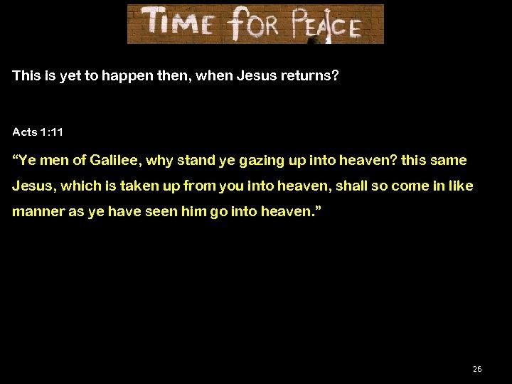 """This is yet to happen then, when Jesus returns? Acts 1: 11 """"Ye men"""