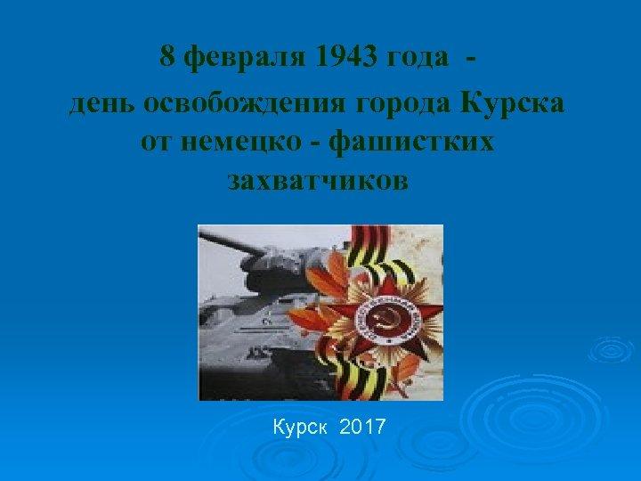 8 февраля 1943 года день освобождения города Курска от немецко - фашистких захватчиков Курск
