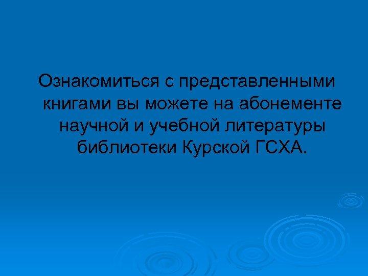Ознакомиться с представленными книгами вы можете на абонементе научной и учебной литературы библиотеки Курской