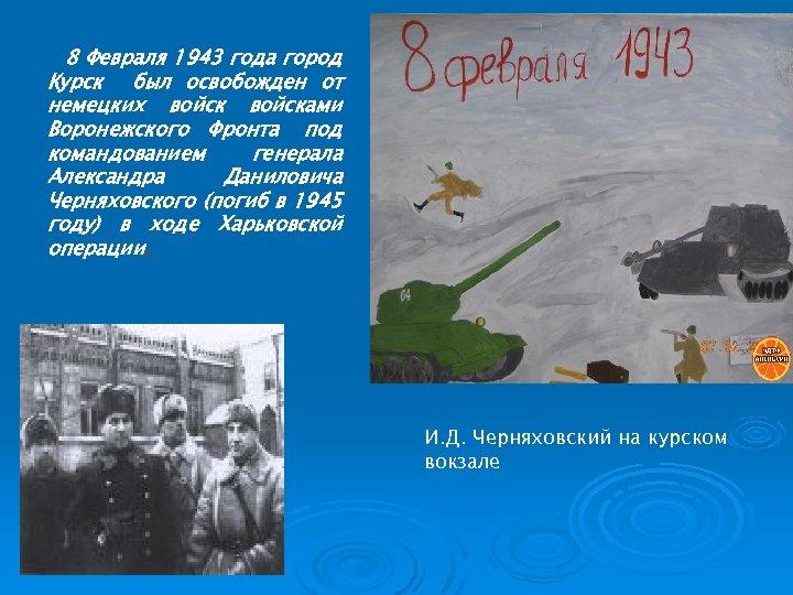 8 Февраля 1943 года город Курск был освобожден от немецких войсками Воронежского Фронта под