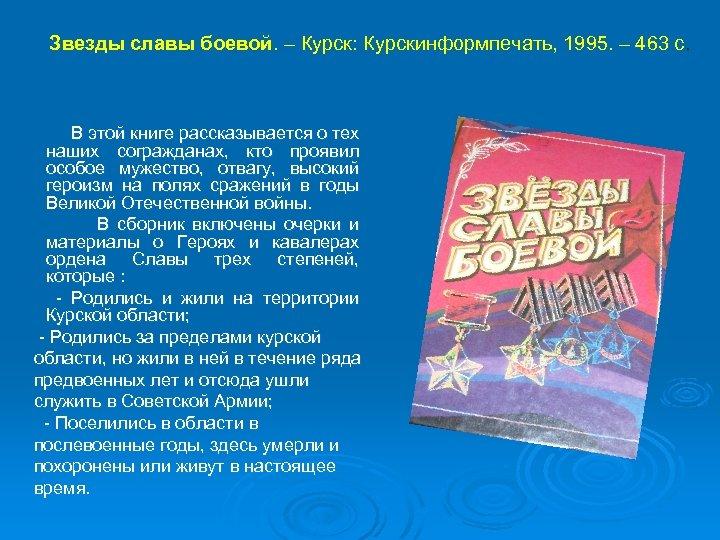 Звезды славы боевой. – Курск: Курскинформпечать, 1995. – 463 с. В этой книге рассказывается