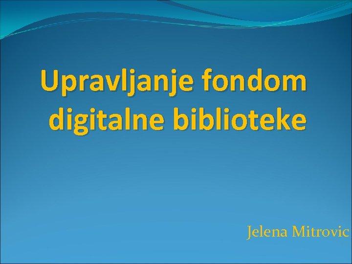 Upravljanje fondom digitalne biblioteke Jelena Mitrovic