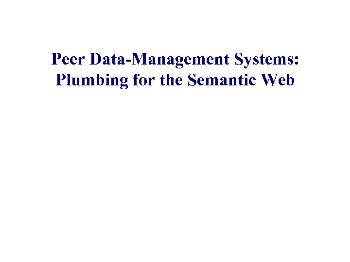 Peer Data-Management Systems: Plumbing for the Semantic Web Alon Halevy University of Washington Joint