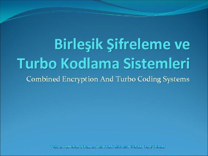 Birleşik Şifreleme ve Turbo Kodlama Sistemleri Combined Encryption And Turbo Coding Systems Volkan OZDURAN,