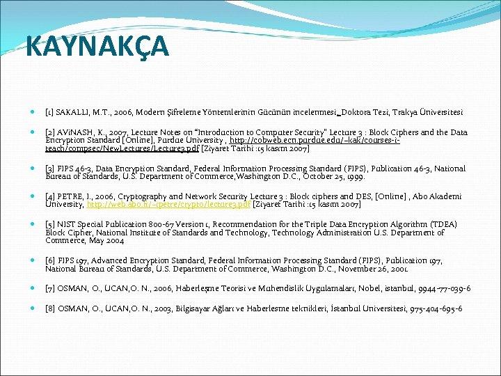 KAYNAKÇA [1] SAKALLI, M. T. , 2006, Modern Şifreleme Yöntemlerinin Gücünün incelenmesi, Doktora Tezi,