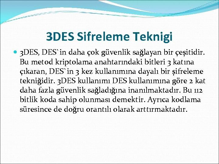 3 DES Sifreleme Teknigi 3 DES, DES`in daha çok güvenlik sağlayan bir çeşitidir. Bu