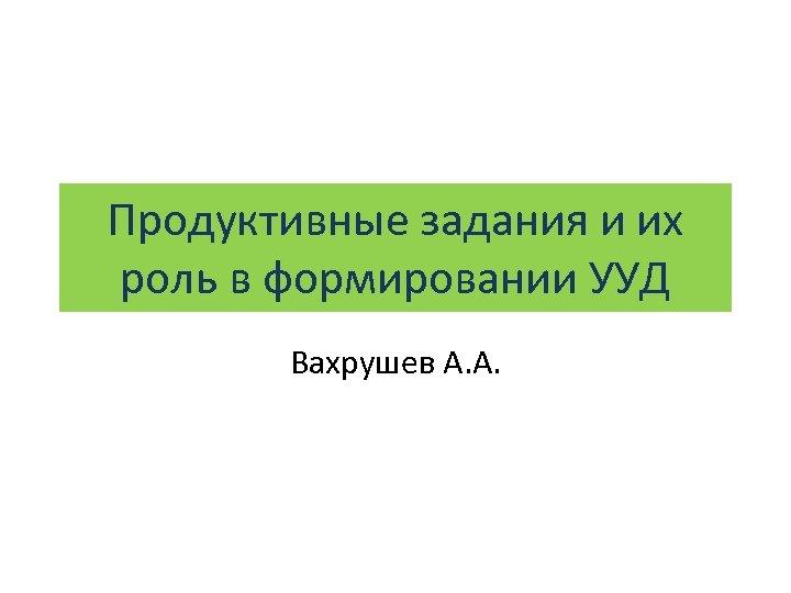 Продуктивные задания и их роль в формировании УУД Вахрушев А. А.