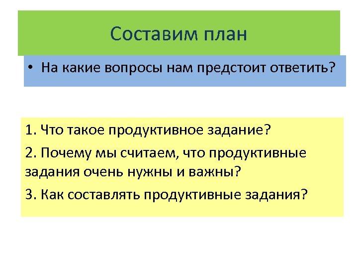 Составим план • На какие вопросы нам предстоит ответить? 1. Что такое продуктивное задание?