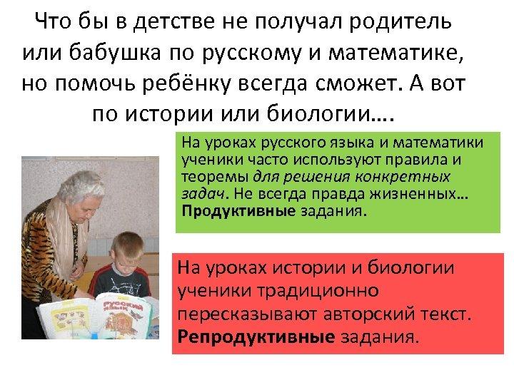 Что бы в детстве не получал родитель или бабушка по русскому и математике, но