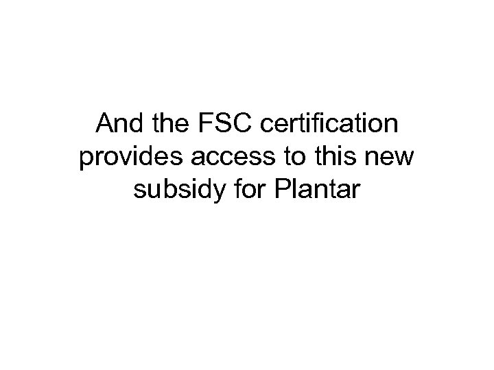 And the FSC certification provides access to this new subsidy for Plantar