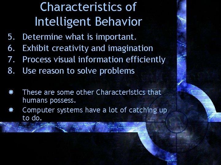Characteristics of Intelligent Behavior 5. 6. 7. 8. Determine what is important. Exhibit creativity