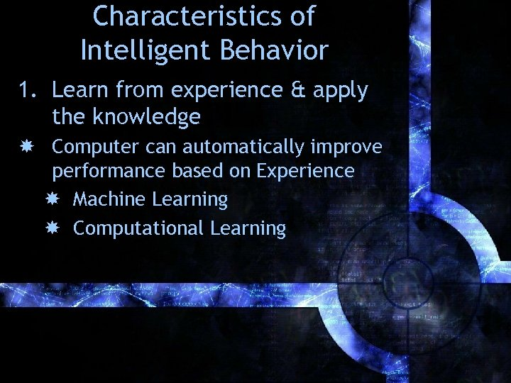 Characteristics of Intelligent Behavior 1. Learn from experience & apply the knowledge Computer can