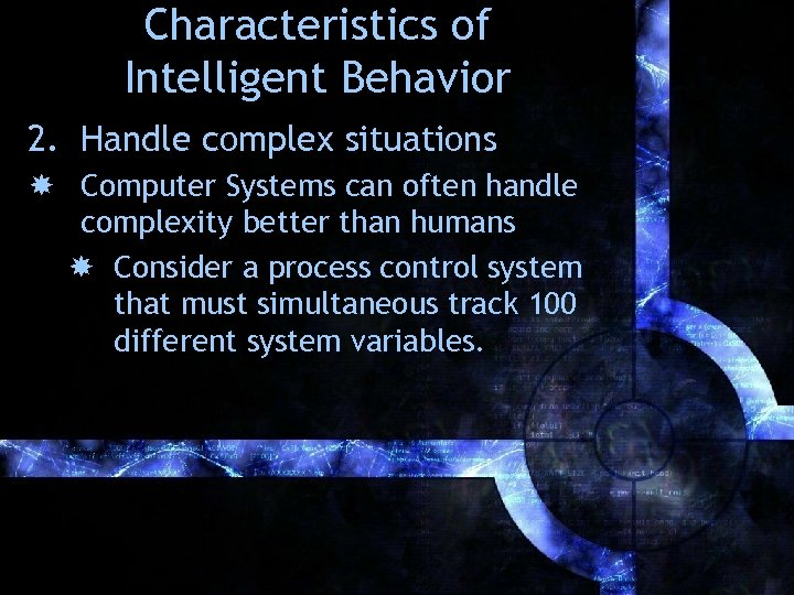 Characteristics of Intelligent Behavior 2. Handle complex situations Computer Systems can often handle complexity