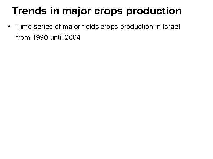 Trends in major crops production • Time series of major fields crops production in