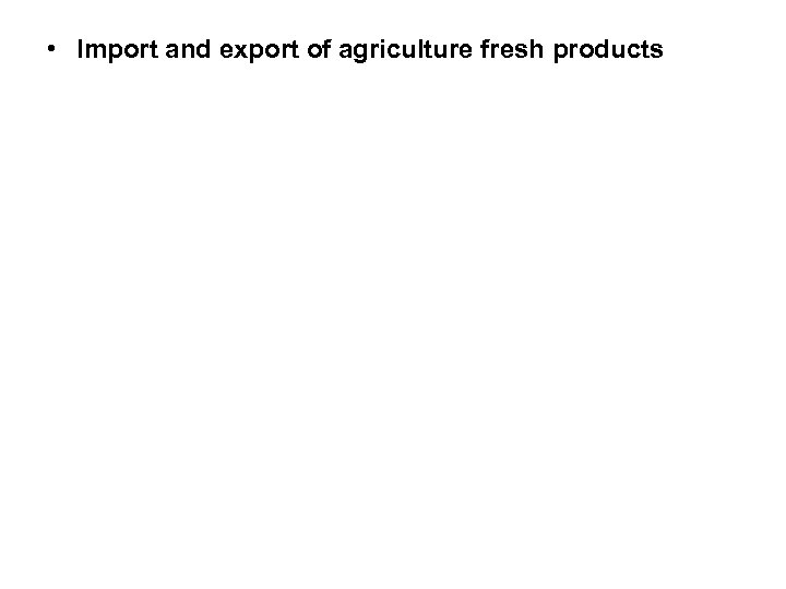 • Import and export of agriculture fresh products