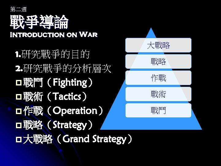 第二週 戰爭導論 Introduction on War 1. 研究戰爭的目的 2. 研究戰爭的分析層次 p 戰鬥(Fighting) p 戰術(Tactics) p