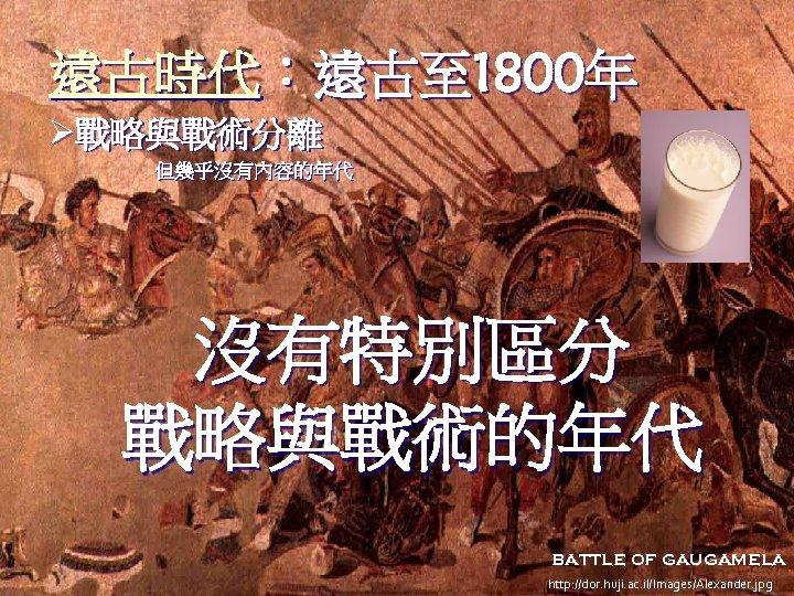 遠古時代:遠古至 1800年 Ø戰略與戰術分離 但幾乎沒有內容的年代 沒有特別區分 戰略與戰術的年代 battle of gaugamela http: //dor. huji. ac. il/Images/Alexander.
