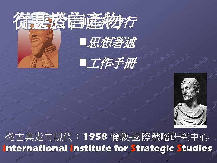 n 行甚於言 名將言行 從業者的產物 n思想著述 n 作手冊 從古典走向現代: 1958 倫敦-國際戰略研究中心 International Institute for Strategic