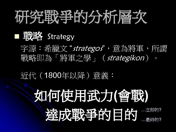 """研究戰爭的分析層次 n 戰略 Strategy 字源:希臘文 """"strategos"""",意為將軍,所謂 戰略即為「將軍之學」(strategikon)。 近代(1800年以降)意義: 如何使用武力(會戰) 達成戰爭的目的 …立即的? …最終的?"""