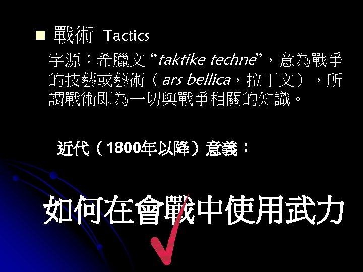 "n 戰術 Tactics 字源:希臘文 ""taktike techne"",意為戰爭 的技藝或藝術(ars bellica,拉丁文),所 謂戰術即為一切與戰爭相關的知識。 近代(1800年以降)意義: 如何在會戰中使用武力"