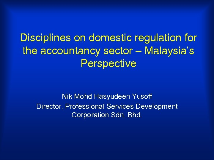 Disciplines on domestic regulation for the accountancy sector – Malaysia's Perspective Nik Mohd Hasyudeen