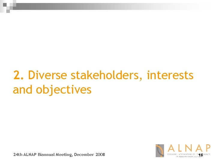 2. Diverse stakeholders, interests and objectives 24 th ALNAP Biannual Meeting, December 2008 16